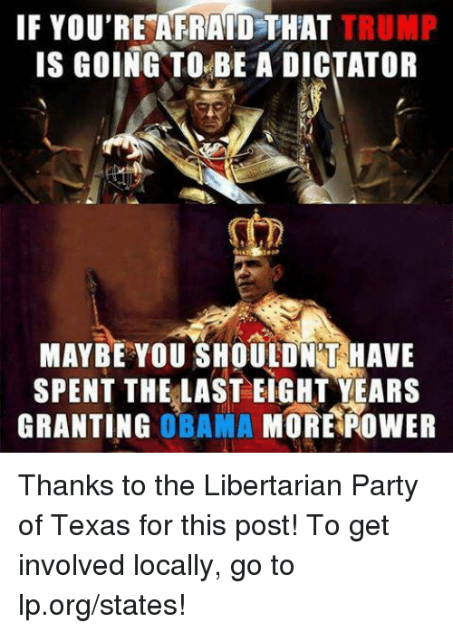 Memes, 🤖, and Libertarian Party: IF YOU'RESAFRAID THAT TRUMP  IS GOING TO BE A DICTATOR  MAYBE YOU SHOULD NTHAVE  SPENT THE LAST EIGHT YEARS  GRANTING  OBAMA  MORE ROWER Thanks to the Libertarian Party of Texas for this post! To get involved locally, go to lp.org/states!