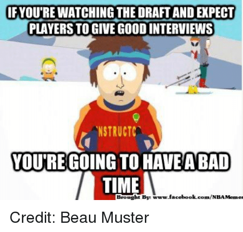 Facebook, Nba, and facebook.com: IF YOUTRE WATCHING THE DRAFTAND PECT  PLAYERS TO GIVE GOOD INTERVIEWS  NSTRUCTC  YOUTRE GOING TO HAVE ABAD  TIME  Bye  www.facebook.com/NBAMemes Credit: Beau Muster