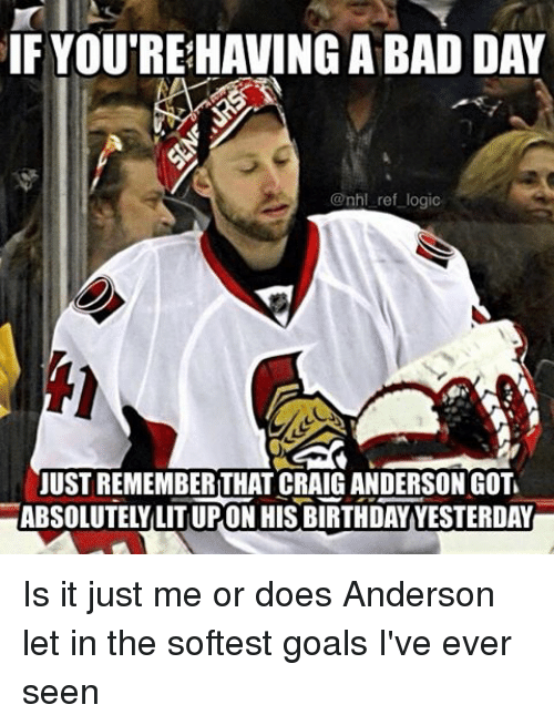 Bad, Bad Day, and Birthday: IF YOUTREHAVING A BAD DAY  @nhl ref logic  JUST REMEMBERTHAT CRAIGANDERSON GOTL  ABSOLUTELY LITUPON HIS BIRTHDAY YESTERDAY Is it just me or does Anderson let in the softest goals I've ever seen