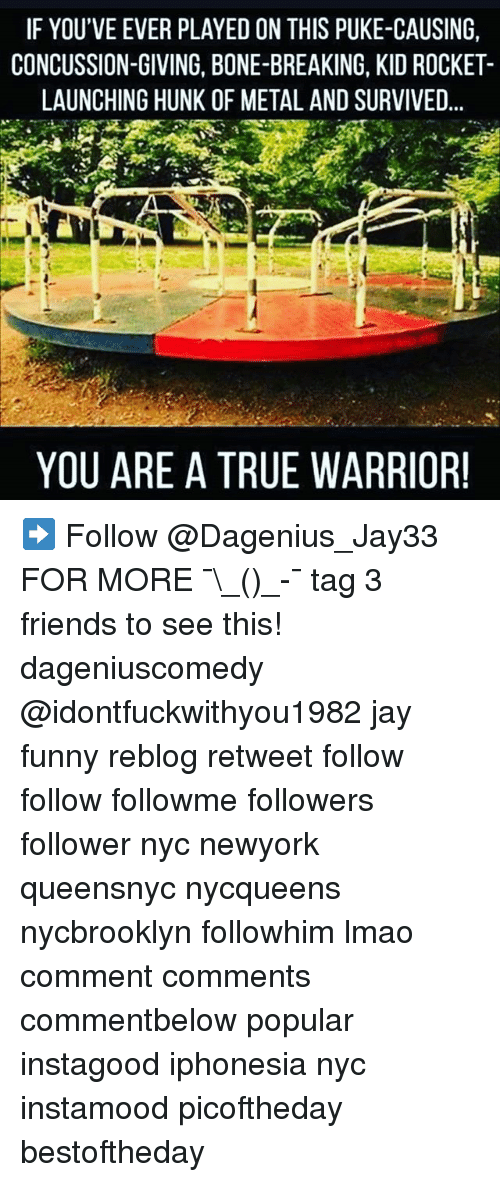 Concussion, Friends, and Funny: IF YOU'VE EVER PLAYED ON THIS PUKE-CAUSING,  CONCUSSION-GIVING, BONE-BREAKING, KID ROCKET-  LAUNCHING HUNK OF METAL AND SURVIVED  YOU ARE A TRUE WARRIOR! ➡️ Follow @Dagenius_Jay33 FOR MORE ¯\_(ツ)_-¯ tag 3 friends to see this! dageniuscomedy @idontfuckwithyou1982 jay funny reblog retweet follow follow followme followers follower nyc newyork queensnyc nycqueens nycbrooklyn followhim lmao comment comments commentbelow popular instagood iphonesia nyc instamood picoftheday bestoftheday