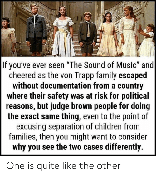"""Children, Family, and Music: If you've ever seen """"The Sound of Music"""" and  cheered as the von Trapp family escaped  without documentation from a country  where their safety was at risk for political  reasons, but judge brown people for doing  the exact same thing, even to the point of  excusing separation of children from  families, then you might want to consider  why you see the two cases differently. One is quite like the other"""