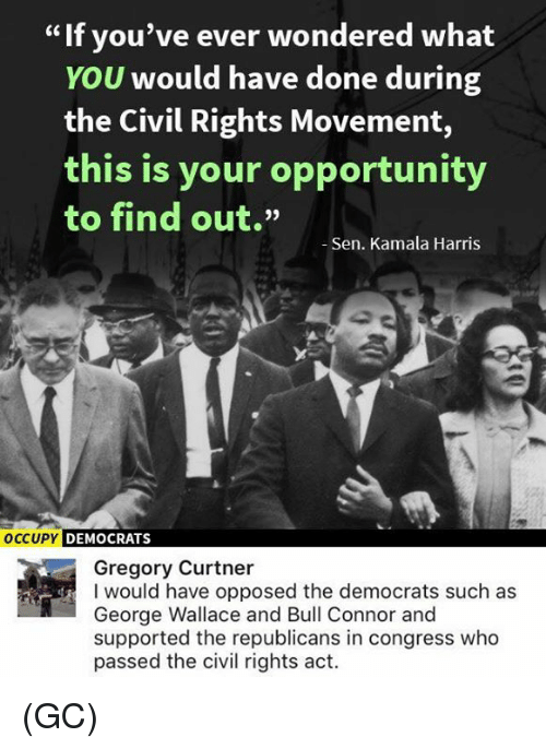 """Memes, Opportunity, and George Wallace: If you've ever wondered what  YOU would have done during  the Civil Rights Movement,  this is your opportunity  to find out.""""  Sen. Kamala Harris  OCCUPY  DEMOCRATS  Gregory Curtner  I would have opposed the democrats such as  George Wallace and Bull Connor and  supported the republicans in congress who  passed the civil rights act. (GC)"""