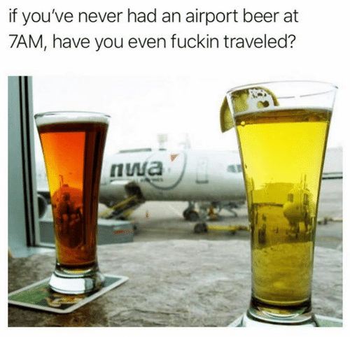 Beer, Dank, and N.W.A.: if you've never had an airport beer at  7AM, have you even fuckin traveled?  nwa