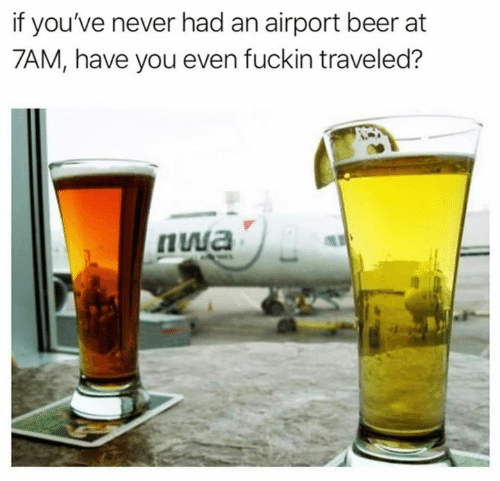 Beer, Memes, and Never: if you've never had an airport beer at  7AM, have you even fuckin traveled?  пиа