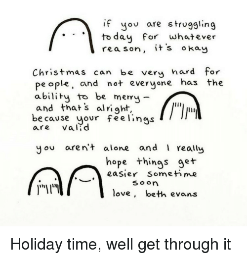Being Alone, Christmas, and Love: if yov are struggling  to dau For whatever  rea son, it's okay  Christmas can be very hard for  pe ople, cand not everyone has the  abiliby to be mery -  and thats al right,  e cause your feelings  are vald  you aren+ alone and 1 really  hope things ger  eaSier Somet me  so o  love, beth evans Holiday time, well get through it