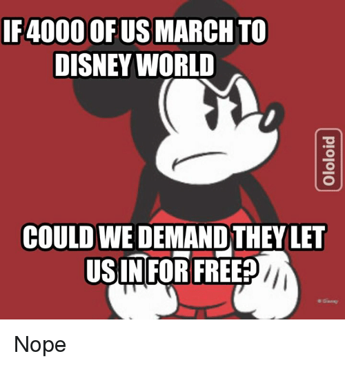 Disney, Disney World, and Memes: IF4000 OF US MARCH TO  DISNEY WORLD  e.  COULD WE DEMAND THEY LET  USINFOR FREE? Nope