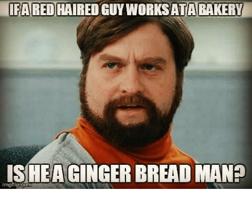 ifa red haired guy worksata bakery is hea ginger bread 26067978 25 best ginger meme memes gingerism memes, triggered girl memes