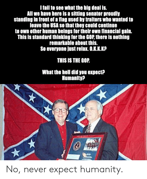Kkk, Politics, and Hell: Ifail to see what the big deal is.  All we have here is a sitting senator proudly  standing in front of a flag used by traitors who wanted to  leave the USA so that they could continue  to own other human beings for their own financial gain.  This is standard thinking for the GOP, there is nothing  remarkable about this.  So everyone just relax. O.KKK?  THIS IS THE GOP.  What the hell did you expect?  Humanity? No, never expect humanity.