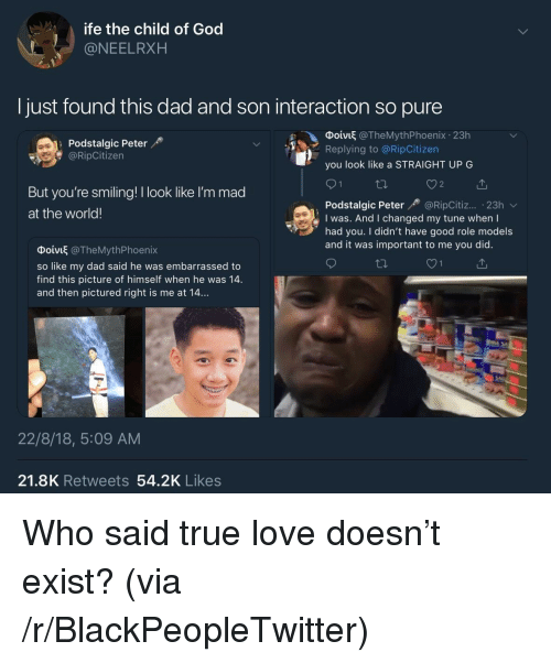 Blackpeopletwitter, Dad, and God: ife the child of God  @NEELRXH  Ijust found this dad and son interaction so pure  Podstalgic Peter  @RipCitizen  Ф01VI @TheMythPhoenix-23h  Replying to @RipCitizen  you look like a STRAIGHT UP G  But you're smiling! I look like l'm mad  at the world!  Podstalgic Peter@RipCitiz... 23h  I was. And I changed my tune when I  had you. I didn't have good role models  and it was important to me you did.  Φοίνιξ @TheMythPhoenix  so like my dad said he was embarrassed to  find this picture of himself when he was 14.  and then pictured right is me at 14...  22/8/18, 5:09 AM  21.8K Retweets 54.2K Likes Who said true love doesn't exist? (via /r/BlackPeopleTwitter)