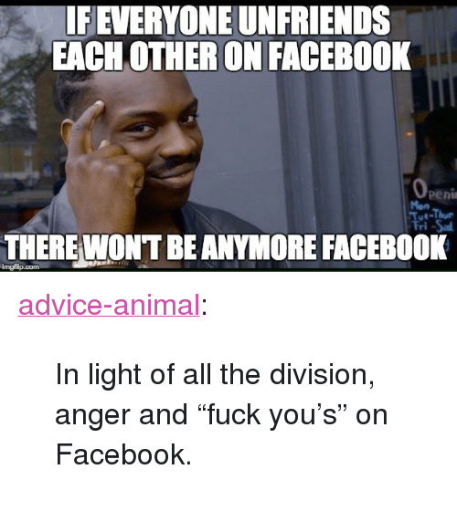 "Advice, Facebook, and The Division: IFEVERYONE UNFRIENDS  EACH OTHER ON FACEBOOK  Peni  Mon  THERE WONT BEANYMORE FACEBOOK  imgfilip.com <p><a href=""http://advice-animal.tumblr.com/post/166020224263/in-light-of-all-the-division-anger-and-fuck"" class=""tumblr_blog"">advice-animal</a>:</p>  <blockquote><p>In light of all the division, anger and ""fuck you's"" on Facebook.</p></blockquote>"