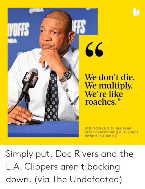 "Memes, Doc Rivers, and Clippers: IFFS  We don't die.  We multiply  We're like  roaches.""  DOC RIVERS to his team  after overcoming a 31-point Simply put, Doc Rivers and the L.A. Clippers aren't backing down. (via The Undefeated)"