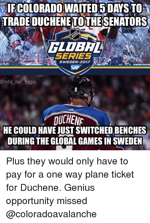 Logic, Memes, and National Hockey League (NHL): IFGOLORADOWAITED5 DAYS TO  TRADE DUCHENE TOTHESENATORS  SERIES  SWEODEN Z017  SAP  @nhl_ref logic  UCHEN  HE COULD HAVE JUST SWITCHED BENCHES  DURING THE GLOBAL GAMES IN SWEDEN Plus they would only have to pay for a one way plane ticket for Duchene. Genius opportunity missed @coloradoavalanche