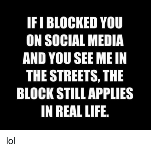 Dank, Life, and Lol: IFI BLOCKED YOU  ON SOCIAL MEDIA  AND YOU SEE ME IN  THE STREETS, THE  BLOCK STILL APPLIES  IN REAL LIFE. lol