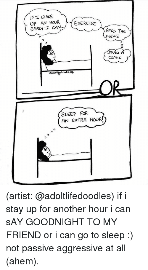 Go to Sleep, Memes, and Exercise: IFI UAKE  UP AN HOUR -.(EXERCISE  EARLY I CAN...  READ THE  EwS  0  Comic  adoi  o4  SLEEP FOR  AN EXTRA HOURI (artist: @adoltlifedoodles) if i stay up for another hour i can sAY GOODNIGHT TO MY FRIEND or i can go to sleep :) not passive aggressive at all (ahem).
