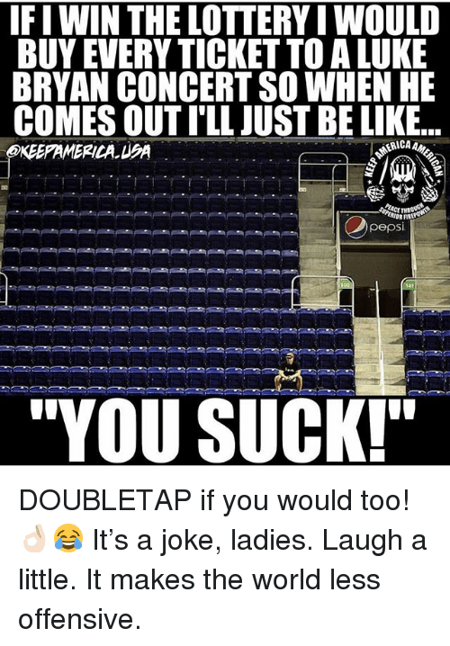 "Fire, Lottery, and Memes: IFI WIN THE LOTTERY I WOULD  BUY EVERY TICKET TO A LUKE  BRYAN CONCERT SO WHEN HE  COMES OUT I'LL JUST BE LIK.E..  KEEPAMERICA UA  IOR FIRE  pepsi  ""YOU SUCK! DOUBLETAP if you would too! 👌🏻😂 It's a joke, ladies. Laugh a little. It makes the world less offensive."