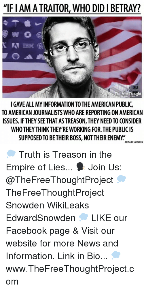 """Empire, Facebook, and Memes: """"IFIAM TRAITOR, WHO DIDIBETRAY?  e FreeThought  PROJECT CON  TO AMERICAN JOURNALISTS WHO ARE REPORTING ON AMERICAN  ISSUES. IF THEY SEETHAT ASTREASON, THEY NEED TO CONSIDER  WHOTHEYTHINK THEY RE WORKING FOR THE PUBLIC IS  SUPPOSED TO BE THEIRBOSS, NOTTHEIR ENEMY  EDWARD SNOWDEN 💭 Truth is Treason in the Empire of Lies... 🗣 Join Us: @TheFreeThoughtProject 💭 TheFreeThoughtProject Snowden WikiLeaks EdwardSnowden 💭 LIKE our Facebook page & Visit our website for more News and Information. Link in Bio... 💭 www.TheFreeThoughtProject.com"""