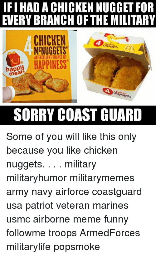 Funny, Meme, and Memes: IFIHAD A CHICKEN NUGGET FOR  EVERY BRANCH OF THE MILITARY  CHICKEN  NUGGETS  AN EXCELLENT SOURCE OF  HAPPINESS  happ  mea  SORRY COAST GUARD Some of you will like this only because you like chicken nuggets. . . . military militaryhumor militarymemes army navy airforce coastguard usa patriot veteran marines usmc airborne meme funny followme troops ArmedForces militarylife popsmoke