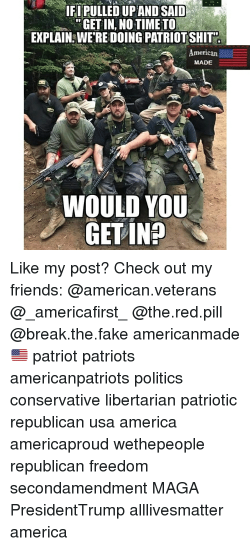 All Lives Matter, America, and Fake: IFIPULLED UPAND SAID  GET IN, NO TIME TO  EXPLAIN: WE'RE DOING PATRIOT SHIT  I0  merican  MADE  WOULD YOU  GET IN? Like my post? Check out my friends: @american.veterans @_americafirst_ @the.red.pill @break.the.fake americanmade🇺🇸 patriot patriots americanpatriots politics conservative libertarian patriotic republican usa america americaproud wethepeople republican freedom secondamendment MAGA PresidentTrump alllivesmatter america