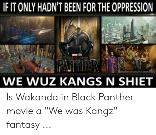 IFIT ONLY HADN'T BEEN FOR THE OPPRESSION WE WUZ KANGS N