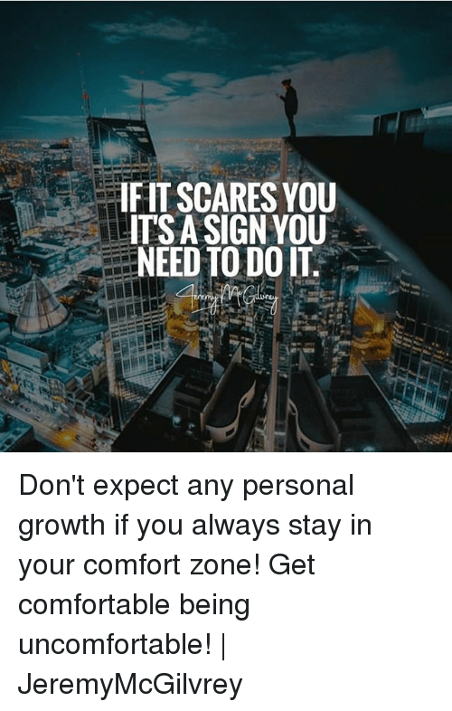 Comfortable, Memes, and 🤖: IFIT SCARES YOU  IT'S A SIGN YOU  NEED TO DO IT. Don't expect any personal growth if you always stay in your comfort zone! Get comfortable being uncomfortable! | JeremyMcGilvrey