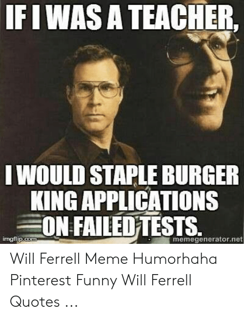 IFIWAS a TEACHER I WOULD STAPLE BURGER KING APPLICATIONS ON