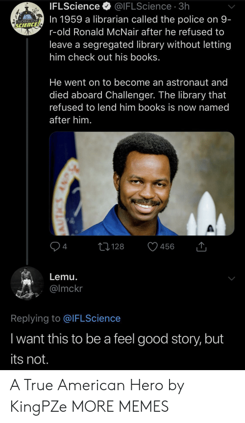Books, Dank, and Fucking: IFLScience  @IFLScience 3h  In 1959 a librarian called the police on 9-  FUCKING LOVE  SCIENCE  r-old Ronald McNair after he refused to  leave a segregated library without letting  him check out his books.  He went on to become an astronaut and  died aboard Challenger. The library that  refused to lend him books is now named  after him.  4  128  456  Lemu.  @Imckr  Replying to @IFLScience  I want this to be a feel good story, but  its not.  AUTICS AND A True American Hero by KingPZe MORE MEMES