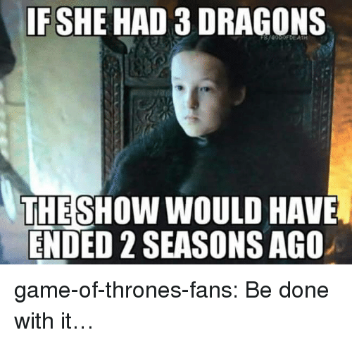 Game of Thrones, Tumblr, and Blog: IFSHE HAD 3 DRAGONS  THESHOW WOULD HAVE  ENDED 2 SEASONS AGO game-of-thrones-fans:  Be done with it…