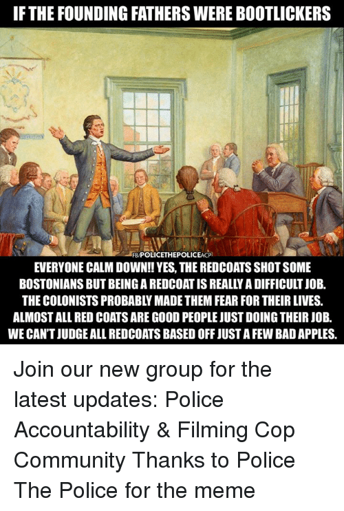 Bad, Community, and Meme: IFTHE FOUNDING FATHERS WERE BOOTLICKERS  LEBPOLICETHEPOLICEACP)  EVERYONE CALM DOWN!! YES, THE REDCOATS SHOT SOME  BOSTONIANS BUT BEING A REDCOAT IS REALLY A DIFFICULT JOB.  THE COLONISTS PROBABLY MADE THEM FEAR FOR THEIR LIVES.  ALMOST ALL RED COATS ARE GOOD PEOPLE JUST DOING THEIR JOB  WE CAN'T JUDGE ALL REDCOATS BASED OFF JUST A FEW BAD APPLES Join our new group for the latest updates:  Police Accountability & Filming Cop Community Thanks to Police The Police for the meme