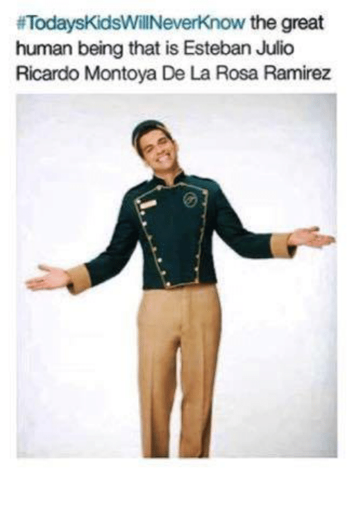 Memes, 🤖, and Human Being: ifTodaysKidsWillNeverknow the great  human being that is Esteban Julio  Ricardo Montoya De La Rosa Ramirez