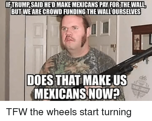 Politics, Tfw, and Liberty: IFTRUMP SAID HED MAKE MEXICANS PAY FOR THE WALL  BUTWE ARE CROWD FUNDING THE WALLOURSELVES  DOES THAT MAKE US  MEKICANS NOW  THINK LIBERTY TFW the wheels start turning