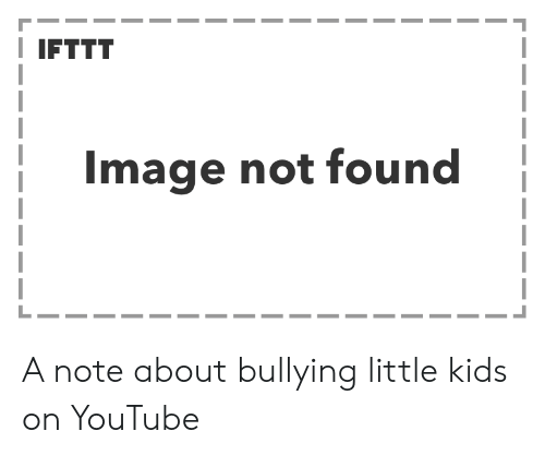 IFTTT Image Not Found a Note About Bullying Little Kids on YouTube