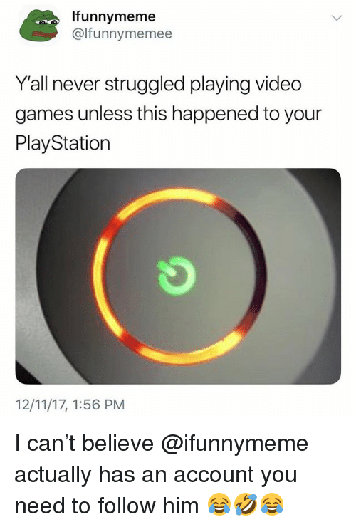 PlayStation, Video Games, and Games: Ifunnymeme  @lfunnymemee  Y'all never struggled playing video  games unless this happened to your  PlayStation  12/11/17, 1:56 PM I can't believe @ifunnymeme actually has an account you need to follow him 😂🤣😂