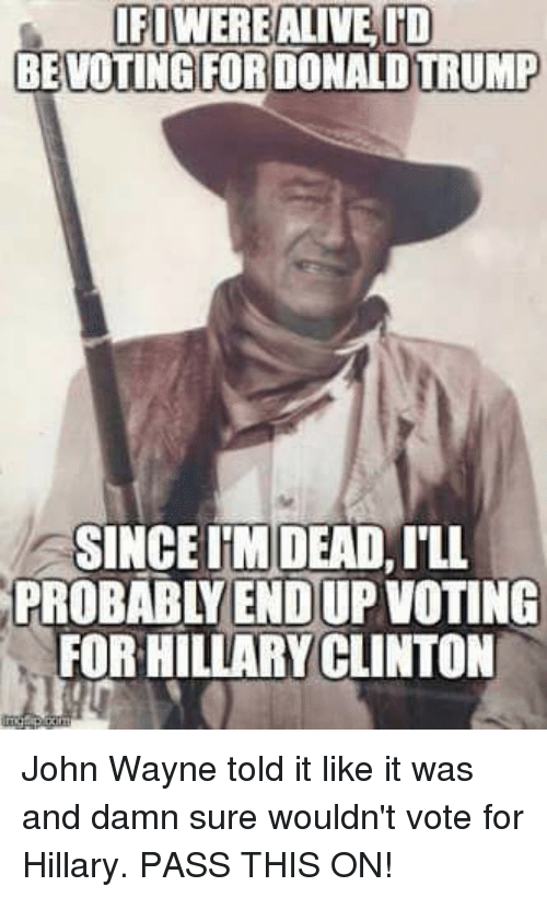 Alive, Donald Trump, and Memes: IFUWERE ALIVE ID  BEVOTING FOR DONALD TRUMP  SINCEIM DEAD,ILL  PROBABYENDUP VOTING  FOR HILLARYCLINTON John Wayne told it like it was and damn sure wouldn't vote for Hillary. PASS THIS ON!