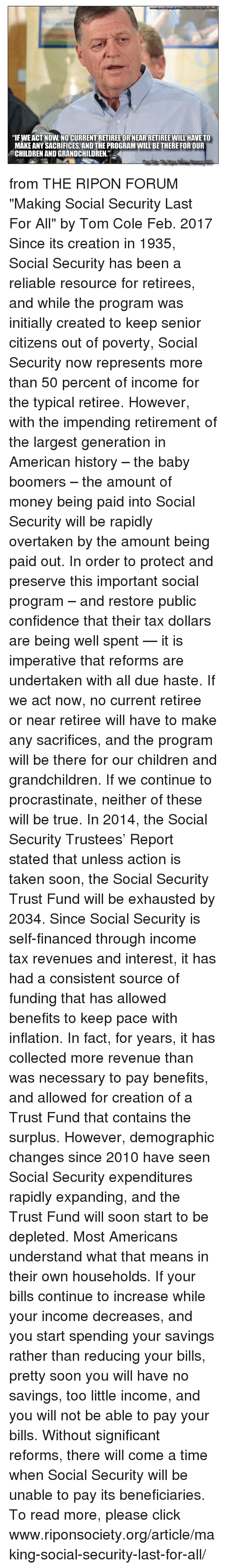 """Children, Click, and Confidence: """"IFWEACT NOW NO CURRENTRETIREE OR NEARRETIREE WILL HAVE TO  MAKE ANY SACRIFICES, AND THE PROGRAM WILL BETHERE FOR OUR  CHILDRENANDGRANDCHILDREN""""  Lorri from THE RIPON FORUM """"Making Social Security Last For All"""" by Tom Cole Feb. 2017  Since its creation in 1935, Social Security has been a reliable resource for retirees, and while the program was initially created to keep senior citizens out of poverty, Social Security now represents more than 50 percent of income for the typical retiree.  However, with the impending retirement of the largest generation in American history – the baby boomers – the amount of money being paid into Social Security will be rapidly overtaken by the amount being paid out.  In order to protect and preserve this important social program – and restore public confidence that their tax dollars are being well spent — it is imperative that reforms are undertaken with all due haste. If we act now, no current retiree or near retiree will have to make any sacrifices, and the program will be there for our children and grandchildren. If we continue to procrastinate, neither of these will be true.  In 2014, the Social Security Trustees' Report stated that unless action is taken soon, the Social Security Trust Fund will be exhausted by 2034. Since Social Security is self-financed through income tax revenues and interest, it has had a consistent source of funding that has allowed benefits to keep pace with inflation. In fact, for years, it has collected more revenue than was necessary to pay benefits, and allowed for creation of a Trust Fund that contains the surplus.  However, demographic changes since 2010 have seen Social Security expenditures rapidly expanding, and the Trust Fund will soon start to be depleted.  Most Americans understand what that means in their own households. If your bills continue to increase while your income decreases, and you start spending your savings rather than reducing your bills, pretty soo"""