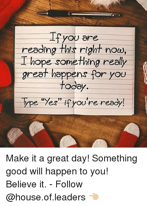 """Memes, Good, and House: Ifyou are  reading this right nou,  I hope something really  L hope something realy  great happens for you  reel todey  Type """"Yes"""" fyou're ready  ype 7eS  YoU re ready Make it a great day! Something good will happen to you! Believe it. - Follow @house.of.leaders 👈🏼"""