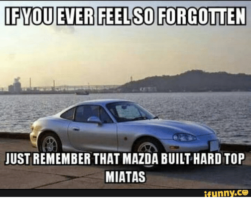 ifyou ever feels forgotten just remember that mazda built hard 14181676 ✅ 25 best memes about miata smile miata smile memes,Funny Mazda Meme