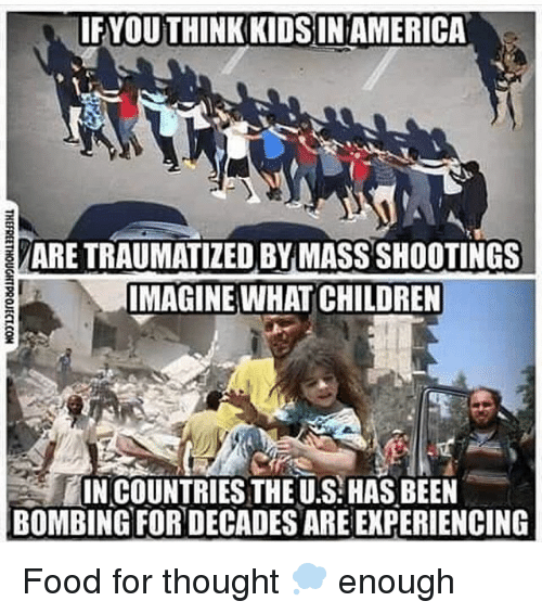 America, Children, and Food: IFYOU THINK KIDSIN AMERICA  ARE TRAUMATIZED BY MASS SHOOTINGS  IMAGINE WHAT CHILDREN  IN COUNTRIES THE U.S: HAS BEEN  BOMBING FOR DECADES ARE EXPERIENCING Food for thought 💭 enough