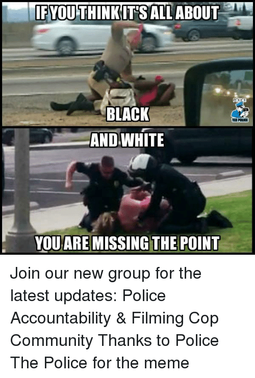 Community, Meme, and Memes: IFYOU THINKIT'S ALL ABOUT  BLACK  AND WHITE  PCLICE  YOUARE MISSING THE POINT Join our new group for the latest updates:  Police Accountability & Filming Cop Community Thanks to Police The Police for the meme