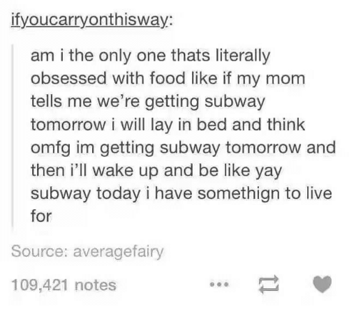 Be Like, Food, and Subway: ifyoucarryonthisway:  am i the only one thats literally  obsessed with food like if my mom  tells me we're getting subway  tomorrow i will lay in bed and think  omfg im getting subway tomorrow and  then i'll wake up and be like yay  subway today i have somethign to live  for  Source: averagefairy  109,421 notes