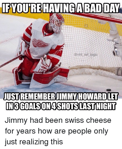 Bad, Bad Day, and Memes: IFYOUIRE HAVING/A BAD DAY  USTIREMEMBERJIMMY HOWARDLET  IN3GOALSON4SHOTS LASTNIGHT Jimmy had been swiss cheese for years how are people only just realizing this