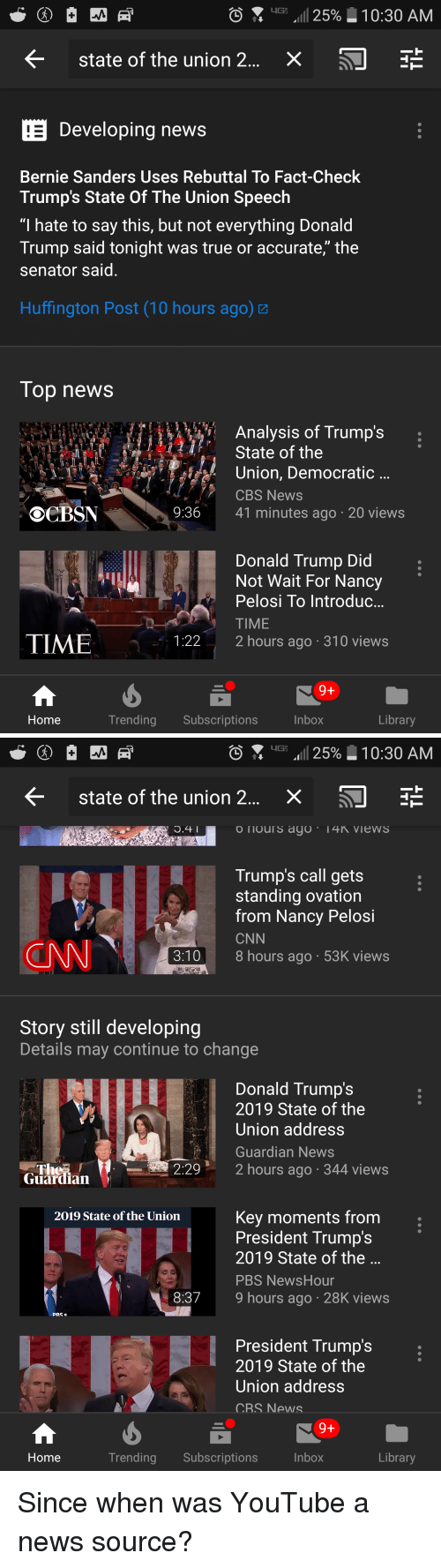 "Bernie Sanders, cnn.com, and Donald Trump: IG: ""11 25%-10:30 AM  <  state of the union 2  x  Developing news  Bernie Sanders Uses Rebuttal To Fact-Check  Trump's State Of The Union Speech  ""I hate to say this, but not everything Donald  Trump said tonight was true or accurate,"" the  senator said  Huffington Post (10 hours ago)  Top news  Analysis of Trump's :  State of the  Union, Democratic  CBS News  41 minutes ago 20 views  OCBSN  9:36  Donald Trump Did  Not Wait For Nancy  Pelosi To Introduc  TIME  2 hours ago 310 views  TIME  1:22  Home  Trending Subscriptions  Inbox  Library   iG: .11 25%-10:30 AM  state of the union 2  X  Trump's call gets  standing ovation  from Nancy Pelosi  CNN  8 hours ago 53K views  Story still developing  Details may continue to change  Donald Trump's  2019 State of the  Union address  Guardian News  :29 2 h  ours ago 344 views  Guardian  Key moments from.  President Trump's  2019 State of the  PBS NewsHour  9 hours ago 28K views  2019 State of the Uniorn  a o  8:37  PRS  President Trump's  2019 State of the  Union address  CRS News  Home  Trending Subscriptions  Inbox  Library Since when was YouTube a news source?"