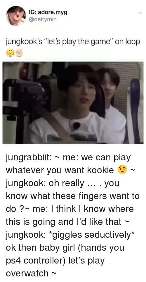 """Ps4, The Game, and Tumblr: IG: adore.myg  @deitymin  jungkook's """"let's play the game"""" on loop jungrabbiit:    ~ me: we can play whatever you want kookie 😉~ jungkook: oh really … . you know what these fingers want to do ?~ me: I think I know where this is going and I'd like that~ jungkook: *giggles seductively* ok then baby girl (hands you ps4 controller) let's play overwatch ~"""