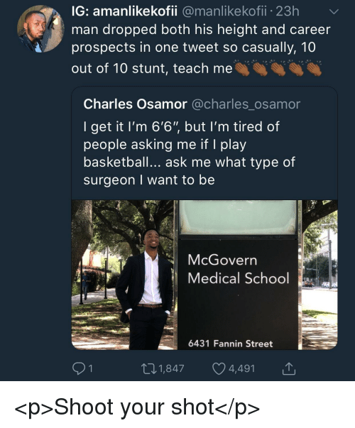 """Basketball, School, and Asking: IG: amanlikekofii @manlikekofii 23h  man dropped both his height and careen  prospects in one tweet so casually, 10  out of 10 stunt, teach me  Charles Osamor @charles_osamor  I get it l'm 6'6"""" but I'm tired of  people asking me if I play  basketball... ask me what type of  surgeon I want to be  McGovern  Medical School  6431 Fannin Street  91  01,847 4,491 <p>Shoot your shot</p>"""