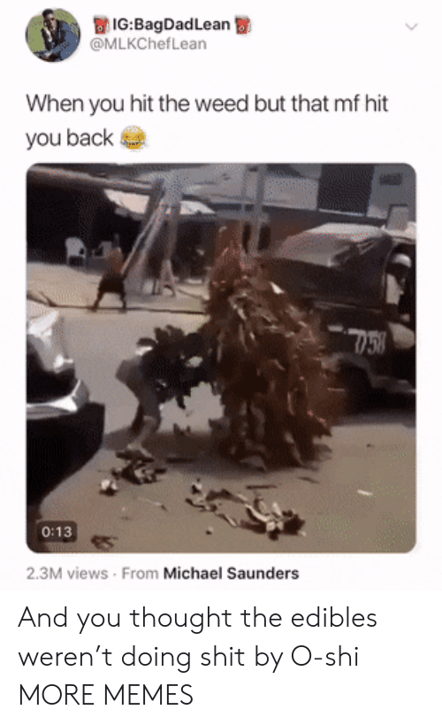 Dank, Memes, and Target: IG:BagDadLean  @MLKChefLean  When you hit the weed but that mf hit  you back  0:13  2.3M views From Michael Saunders And you thought the edibles weren't doing shit by O-shi MORE MEMES
