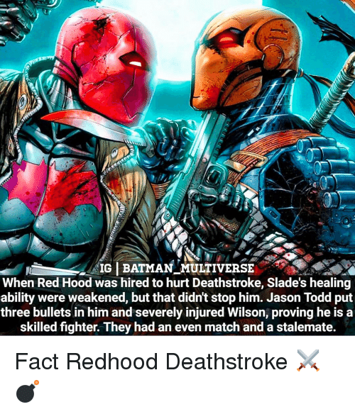 Batman, Memes, and Match: IG BATMAN MULTIVERSE  When Red Hood was hired to hurt Deathstroke, Slade's healing  ability were weakened, but that didnt stop him. Jason Todd put  three bullets in him and severely injured Wilson, proving he is a  skilled fighter. They had an even match and a stalemate. Fact Redhood Deathstroke ⚔💣