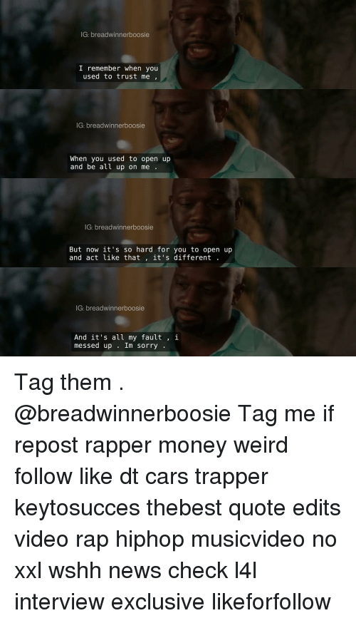 Memes, Rappers, and 🤖: IG: breadwinner boosie  I remember when you  used to trust me  IG: breadwinnerboosie  When you used to open up  and be all up on me  IG: breadwinner boosie  But now it's so hard for you to open up  and act like that  it's different  IG: breadwinnerboosie  And it's all my fault  i  messed up  Im sorry Tag them . @breadwinnerboosie Tag me if repost rapper money weird follow like dt cars trapper keytosucces thebest quote edits video rap hiphop musicvideo no xxl wshh news check l4l interview exclusive likeforfollow