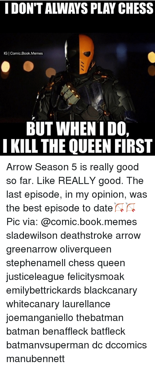 Batman, Memes, and Queen: IG Comic Book Memes  BUT WHEN I DO,  I KILL THE QUEEN FIRST Arrow Season 5 is really good so far. Like REALLY good. The last episode, in my opinion, was the best episode to date🏹🏹 Pic via: @comic.book.memes sladewilson deathstroke arrow greenarrow oliverqueen stephenamell chess queen justiceleague felicitysmoak emilybettrickards blackcanary whitecanary laurellance joemanganiello thebatman batman benaffleck batfleck batmanvsuperman dc dccomics manubennett