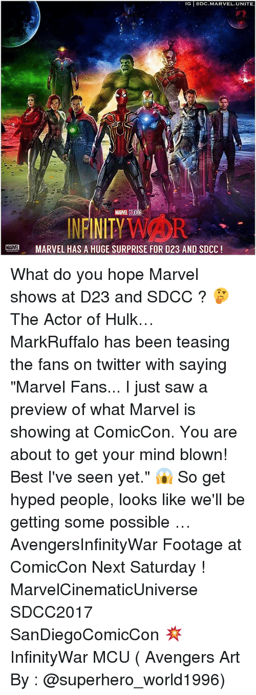 "Memes, Saw, and Superhero: IG DC.MARVEL.UNITE  NENITYWAOR  MARVEL STUODS  INFINITYVAOR  MARVEL HAS A HUGE SURPRISE FOR D23 AND SDCC! What do you hope Marvel shows at D23 and SDCC ? 🤔 The Actor of Hulk… MarkRuffalo has been teasing the fans on twitter with saying ""Marvel Fans... I just saw a preview of what Marvel is showing at ComicCon. You are about to get your mind blown! Best I've seen yet."" 😱 So get hyped people, looks like we'll be getting some possible … AvengersInfinityWar Footage at ComicCon Next Saturday ! MarvelCinematicUniverse SDCC2017 SanDiegoComicCon 💥 InfinityWar MCU ( Avengers Art By : @superhero_world1996)"