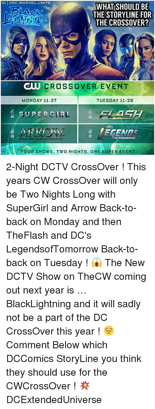 Back to Back, Memes, and Arrow: IG DC.MARVEL.UNITE  WHAT SHOULD BE  THE STORYLINE FOR  THE CROSSOVER?  5  CROSSOVER EVENT  THE  MONDAY 11-27  TUESDAY 11-28  CO  THE  0Cs  SPECIALONE-TIME MONDAY BROADCAST  FOUR SHows, TWO NIGHTS, ONE SUPER EVENT 2-Night DCTV CrossOver ! This years CW CrossOver will only be Two Nights Long with SuperGirl and Arrow Back-to-back on Monday and then TheFlash and DC's LegendsofTomorrow Back-to-back on Tuesday ! 😱 The New DCTV Show on TheCW coming out next year is … BlackLightning and it will sadly not be a part of the DC CrossOver this year ! 😔 Comment Below which DCComics StoryLine you think they should use for the CWCrossOver ! 💥 DCExtendedUniverse