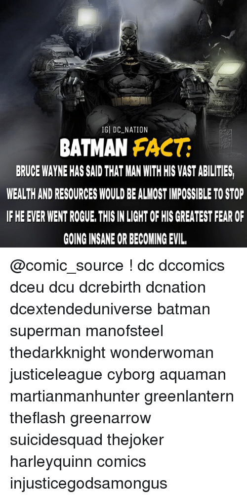 Batman, Memes, and Superman: IG DC NATION  BATMAN FACT  BRUCE WAYNE HAS SAID THAT MAN WITH HIS VAST ABILITIES  WEALTH ANDRESOURCES WOULD BEALMOSTIMPOSSIBLE TOSTOP  IF HE EVER WENT ROGUE, THIS INLIGHT OF HIS GREATEST FEAR OF  GOING INSANE OR BECOMING EVIL, @comic_source ! dc dccomics dceu dcu dcrebirth dcnation dcextendeduniverse batman superman manofsteel thedarkknight wonderwoman justiceleague cyborg aquaman martianmanhunter greenlantern theflash greenarrow suicidesquad thejoker harleyquinn comics injusticegodsamongus